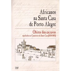 Africanos na Santa Casa de Porto Alegre. Óbitos dos escravos sepultados no cemitério da Santa Casa (1850-1885)